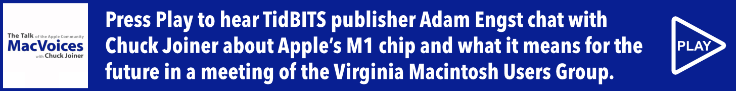 Press Play to hear TidBITS publisher Adam Engst chat with MacVoices host Chuck Joiner about Apple's M1 chip and what it means for the future in a virtual meeting of the Virginia Macintosh Users Group.