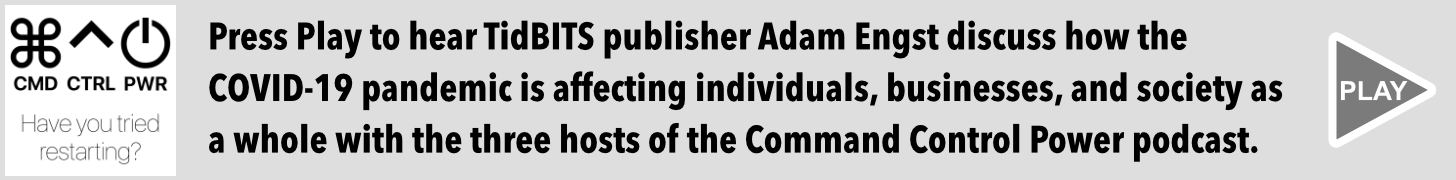 Press Play to hear TidBITS publisher Adam Engst discuss how the COVID-19 pandemic is affecting individuals, businesses, and society as a whole with the three hosts of the Command Control Power podcast.