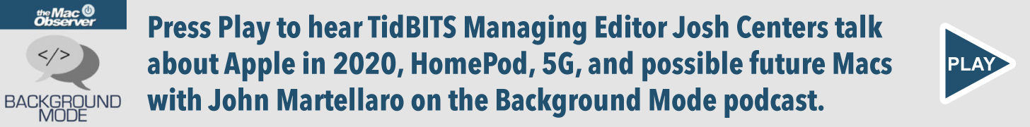 Press Play to hear TidBITS Managing Editor Josh Centers talk about Apple in 2020, HomePod, 5G, and possible future Macs with John Martellaro on the Background Mode podcast.