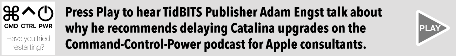 Press Play to hear TidBITS Publisher Adam Engst talk about why he recommends delaying Catalina upgrades on the Command-Control-Power podcast for Apple consultants.