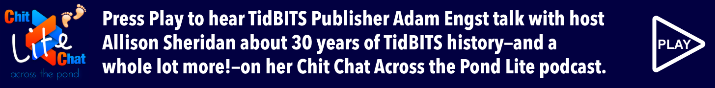 Press Play to hear TidBITS Publisher Adam Engst talk with host Allison Sheridan about 30 years of TidBITS history—and a whole lot more!—on her Chit Chat Across the Pond Lite podcast.