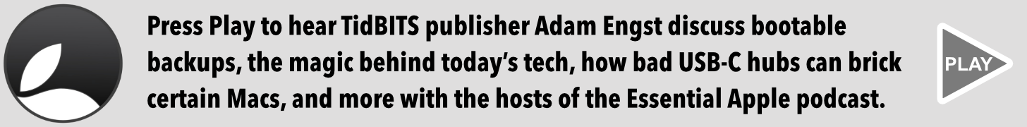 Press Play to hear TidBITS publisher Adam Engst discuss bootable backups, the magic behind today's tech, how bad USB-C hubs can brick certain Macs, and more with the hosts of the Essential Apple podcast.
