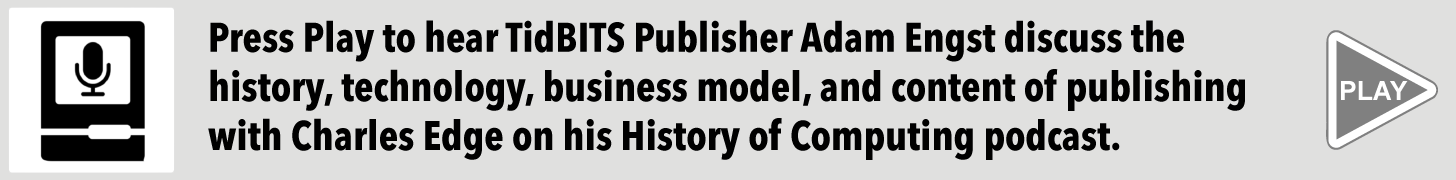 Press Play to hear TidBITS Publisher Adam Engst discuss the history, technology, business model, and content of publishing with Charles Edge on his History of Computing podcast.