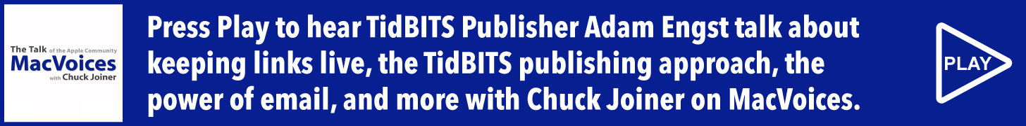 Press Play to hear TidBITS Publisher Adam Engst talk about keeping links live, the TidBITS publishing approach, the power of email, and more with Chuck Joiner on MacVoices.