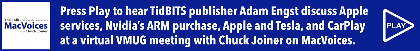 Press Play to hear TidBITS publisher Adam Engst discuss Apple services, Nvidia's ARM purchase, Apple and Tesla, CarPlay, and the future of iCloud at a virtual VMUG meeting with Chuck Joiner on MacVoices.