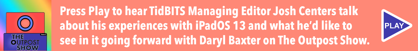 Press Play to hear TidBITS Managing Editor Josh Centers talk about his experiences with iPadOS 13 and what he'd like to see in it going forward with Daryl Baxter on The Outpost Show.