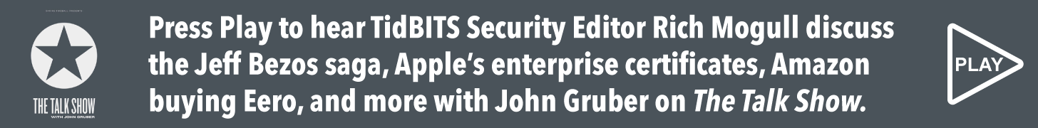Press Play to hear TidBITS Security Editor Rich Mogull discuss the Jeff Bezos saga, Apple's enterprise certificates, Amazon buying Eero, and more with John Gruber on The Talk Show.