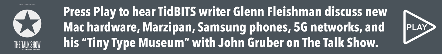 Press Play to hear TidBITS contributor Glenn Fleishman discuss new Mac hardware, Marzipan, Samsung phones, 5G networks, and more with John Gruber on The Talk Show.