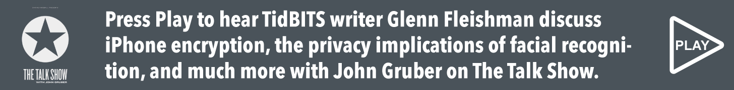 Press Play to hear TidBITS writer Glenn Fleishman discuss iPhone encryption, the privacy implications of facial recognition, and much more with John Gruber on The Talk Show.