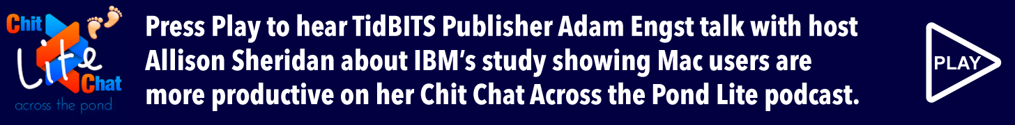 Press Play to hear TidBITS Publisher Adam Engst talk with host Allison Sheridan about IBM's study showing Mac users are more productive on her Chit Chat Across the Pond Lite podcast.